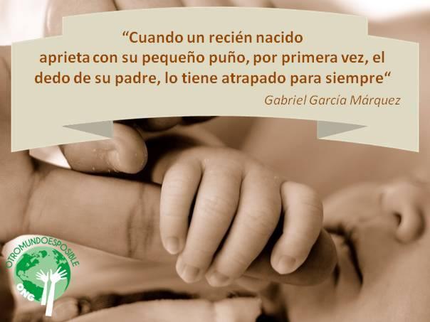 Cuando un recién nacido aprieta con su pequeño puño, por primera vez, el dedo de su padre, lo tiene atrapado pro siempre. Gabriel García Márquez