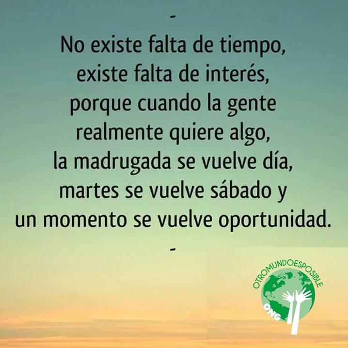 No existe falta de tiempo, existe falta de interés, porque cuando la gente realmente quiere algo, la madrugada se vuelve día, el martes se vuelve sábado y un momento se vuelve oportunidad